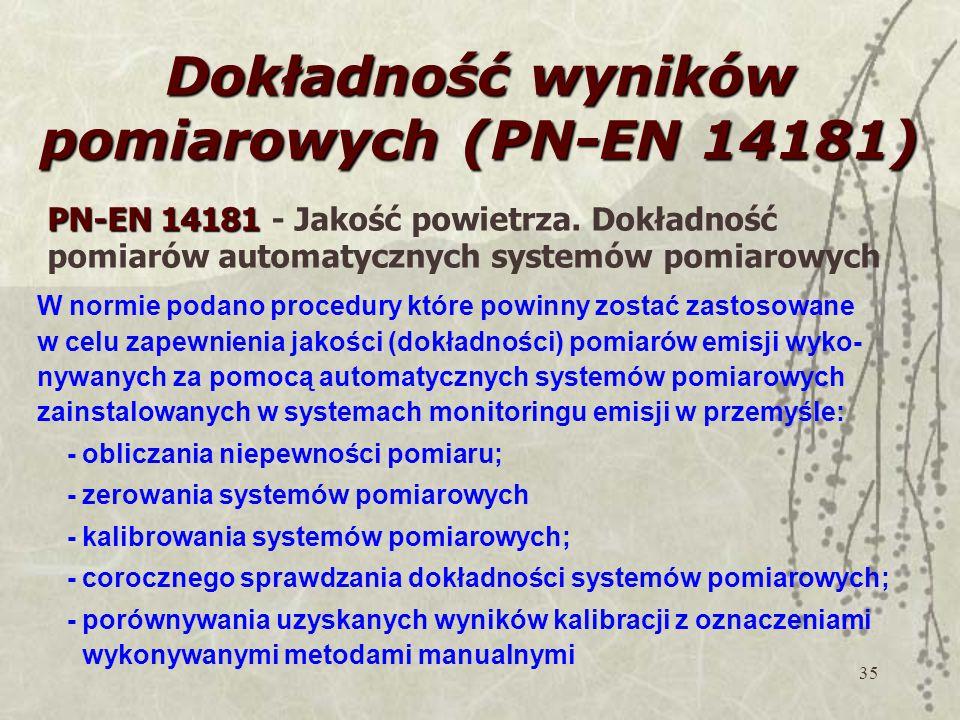 35 Dokładność wyników pomiarowych (PN-EN 14181) W normie podano procedury które powinny zostać zastosowane w celu zapewnienia jakości (dokładności) pomiarów emisji wyko- nywanych za pomocą automatycznych systemów pomiarowych zainstalowanych w systemach monitoringu emisji w przemyśle: - obliczania niepewności pomiaru; - zerowania systemów pomiarowych - kalibrowania systemów pomiarowych; - corocznego sprawdzania dokładności systemów pomiarowych; - porównywania uzyskanych wyników kalibracji z oznaczeniami wykonywanymi metodami manualnymi PN-EN 14181 PN-EN 14181 - Jakość powietrza.