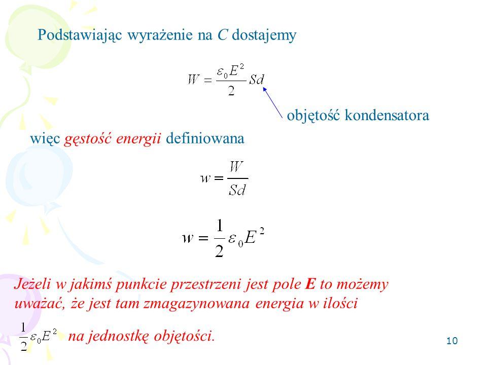 10 Podstawiając wyrażenie na C dostajemy więc gęstość energii definiowana objętość kondensatora Jeżeli w jakimś punkcie przestrzeni jest pole E to moż