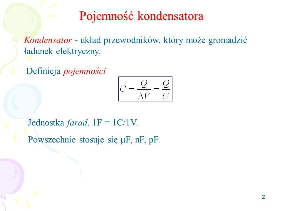 2 Pojemność kondensatora Kondensator - układ przewodników, który może gromadzić ładunek elektryczny. Definicja pojemności Jednostka farad. 1F = 1C/1V.