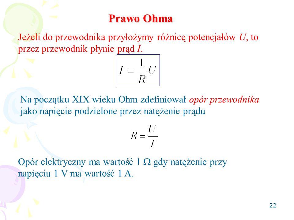 22 Prawo Ohma Jeżeli do przewodnika przyłożymy różnicę potencjałów U, to przez przewodnik płynie prąd I. Na początku XIX wieku Ohm zdefiniował opór pr
