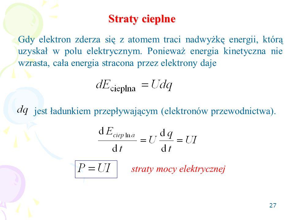 27 Straty cieplne Gdy elektron zderza się z atomem traci nadwyżkę energii, którą uzyskał w polu elektrycznym. Ponieważ energia kinetyczna nie wzrasta,