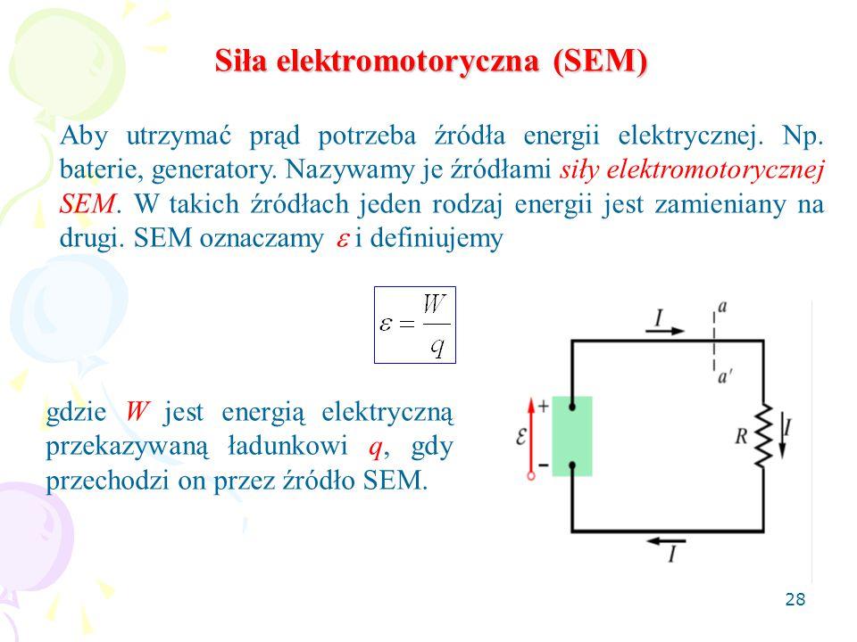 28 Siła elektromotoryczna (SEM) Aby utrzymać prąd potrzeba źródła energii elektrycznej. Np. baterie, generatory. Nazywamy je źródłami siły elektromoto