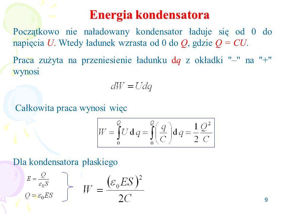 9 Energia kondensatora Początkowo nie naładowany kondensator ładuje się od 0 do napięcia U. Wtedy ładunek wzrasta od 0 do Q, gdzie Q = CU. Praca zużyt