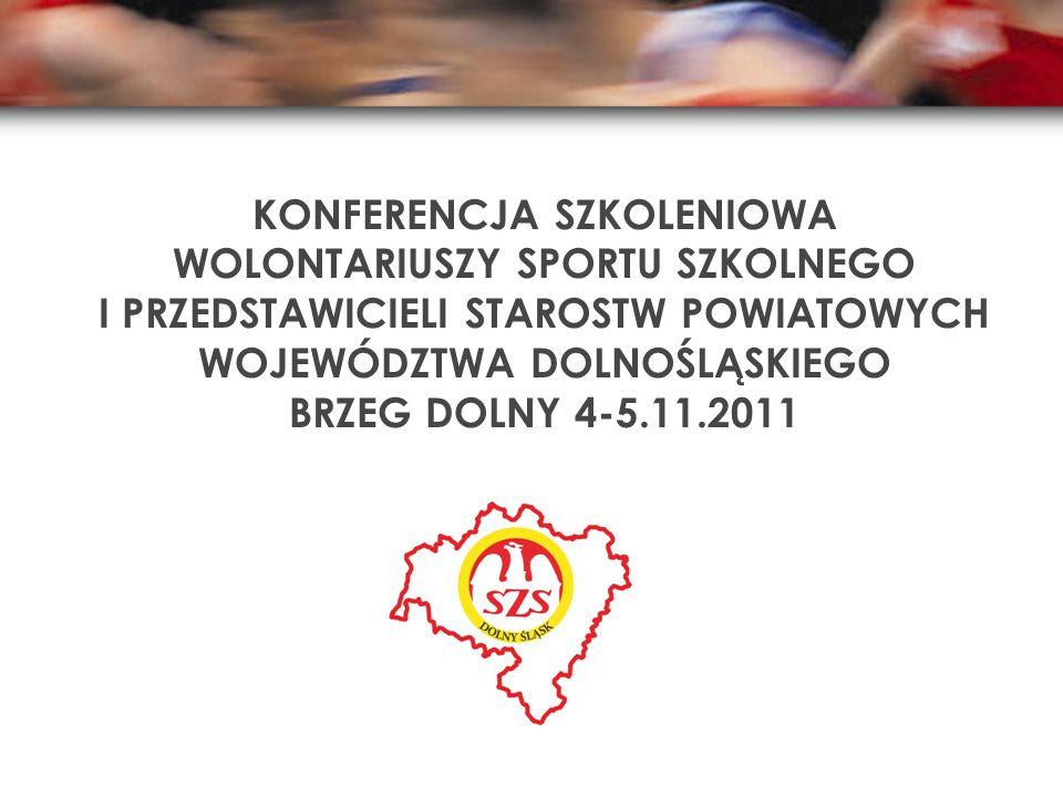 KONFERENCJA SZKOLENIOWA WOLONTARIUSZY SPORTU SZKOLNEGO I PRZEDSTAWICIELI STAROSTW POWIATOWYCH WOJEWÓDZTWA DOLNOŚLĄSKIEGO BRZEG DOLNY 4-5.11.2011