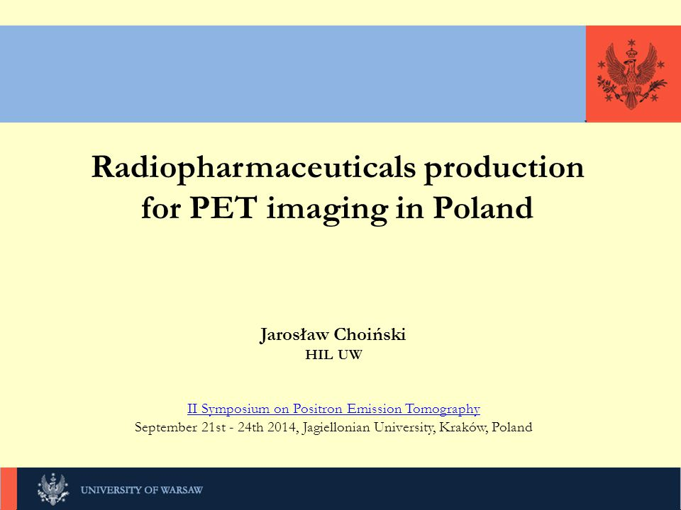 KLIKNIJ, UNIWERSYTET WARSZAWSKI Radiopharmaceuticals production for PET imaging in Poland Jarosław Choiński HIL UW II Symposium on Positron Emission Tomography September 21st - 24th 2014, Jagiellonian University, Kraków, Poland