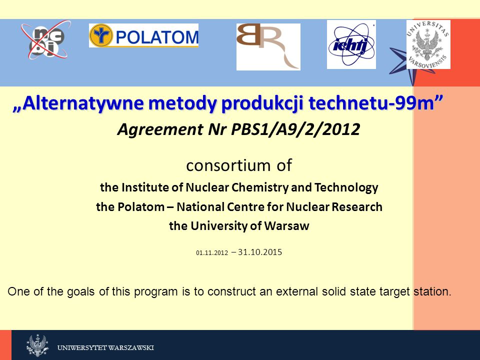 "KLIKNIJ, UNIWERSYTET WARSZAWSKI ""Alternatywne metody produkcji technetu-99m Agreement Nr PBS1/A9/2/2012 consortium of the Institute of Nuclear Chemistry and Technology the Polatom – National Centre for Nuclear Research the University of Warsaw 01.11.2012 – 31.10.2015 One of the goals of this program is to construct an external solid state target station."