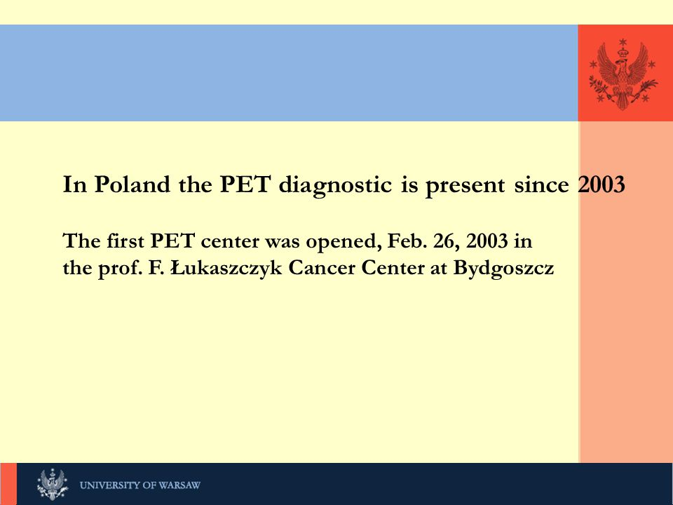 KLIKNIJ, UNIWERSYTET WARSZAWSKI In Poland the PET diagnostic is present since 2003 The first PET center was opened, Feb.