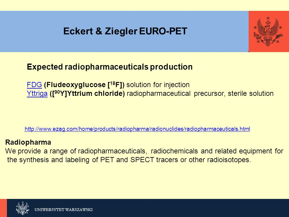 KLIKNIJ, UNIWERSYTET WARSZAWSKI Eckert & Ziegler EURO-PET Expected radiopharmaceuticals production FDGFDG (Fludeoxyglucose [ 18 F]) solution for injection YttrigaYttriga ([ 90 Y]Yttrium chloride) radiopharmaceutical precursor, sterile solution Radiopharma We provide a range of radiopharmaceuticals, radiochemicals and related equipment for the synthesis and labeling of PET and SPECT tracers or other radioisotopes.