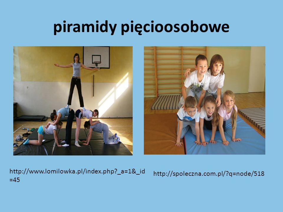piramidy pięcioosobowe http://www.powiatrypinski.pl/?cid=417 http://mdk.radom.pl/oferta/gimnastyka-z- elementami-akrobatyki-zespol-pajeczarki