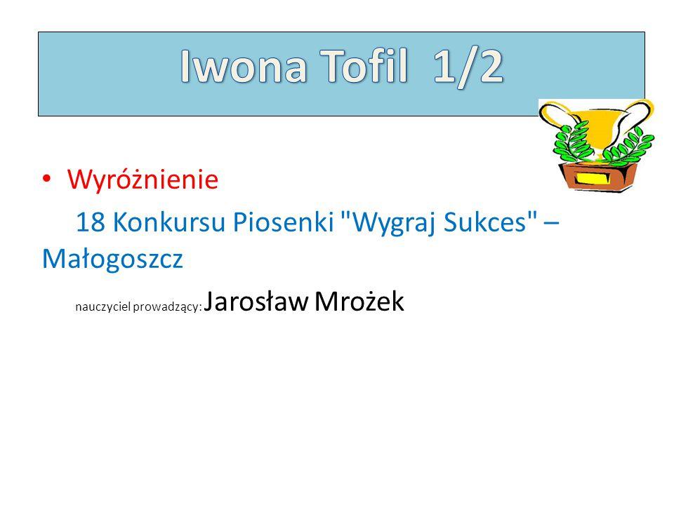 Wyróżnienie 18 Konkursu Piosenki Wygraj Sukces – Małogoszcz nauczyciel prowadzący: Jarosław Mrożek