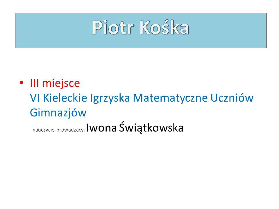 III miejsce VI Kieleckie Igrzyska Matematyczne Uczniów Gimnazjów nauczyciel prowadzący: Iwona Świątkowska