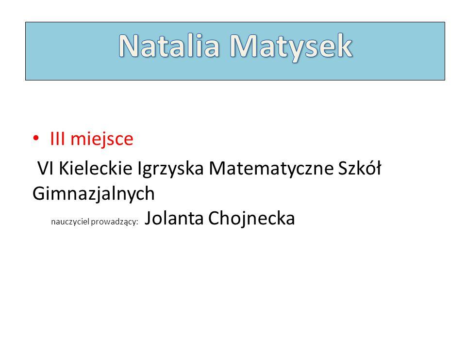 III miejsce VI Kieleckie Igrzyska Matematyczne Szkół Gimnazjalnych nauczyciel prowadzący: Jolanta Chojnecka