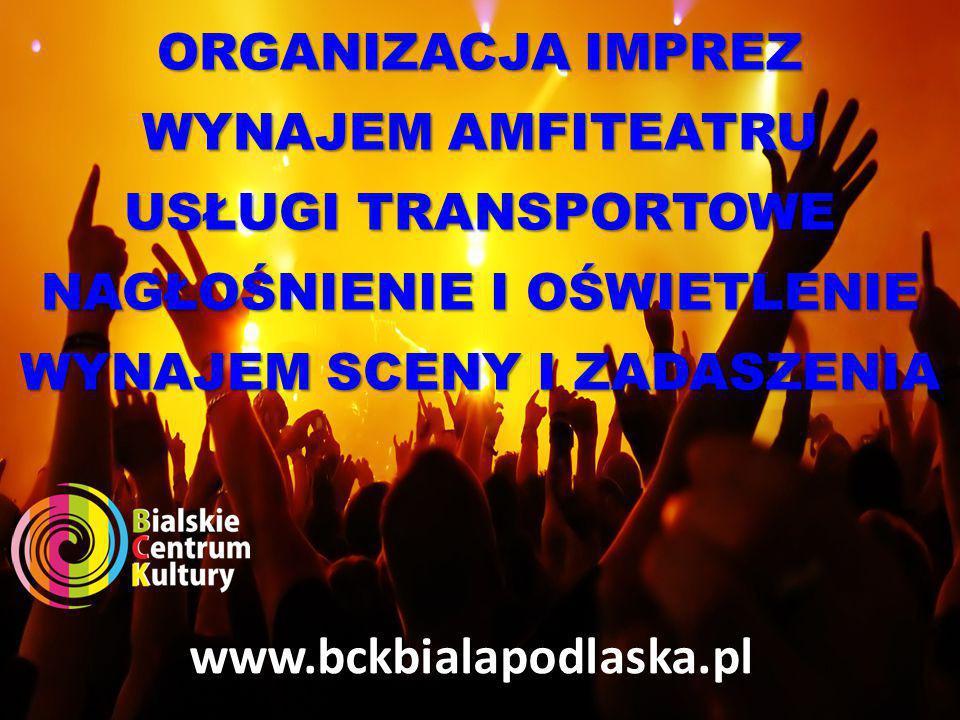 ORGANIZACJA IMPREZ WYNAJEM AMFITEATRU USŁUGI TRANSPORTOWE NAGŁOŚNIENIE I OŚWIETLENIE WYNAJEM SCENY I ZADASZENIA www.bckbialapodlaska.pl