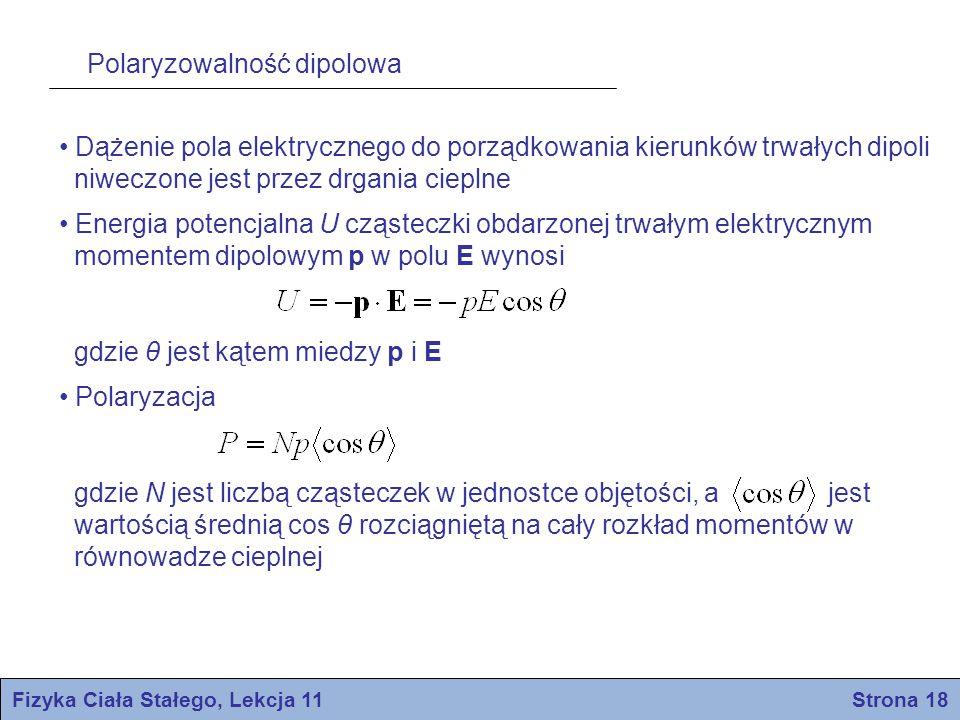 Polaryzowalność dipolowa Fizyka Ciała Stałego, Lekcja 11 Strona 18 Dążenie pola elektrycznego do porządkowania kierunków trwałych dipoli niweczone jes