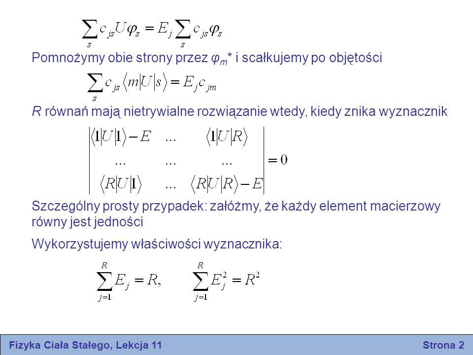 Fizyka Ciała Stałego, Lekcja 11 Strona 3 Rozwiązanie: Udowodnimy, że rzeczywiście jest jeden pierwiastek równy R Utwórzmy symetryczną kombinację wektorów φ s dla której energia Pierwiastek ten równy jest całej sumy pierwiastków, a zatem wszystkie inne pierwiastki musza być równe zeru Jeśli potencjał U jest oddziaływaniem przyciągającym i zlokalizowanym, to elementy macierzowe od U są ujemne i prawie równe sobie: Wówczas otrzymamy