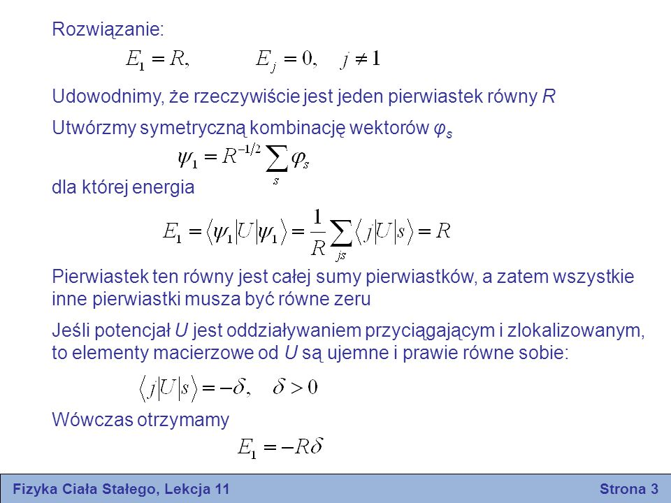 Fizyka Ciała Stałego, Lekcja 11 Strona 4 Elektrony sparowane i stan nadprzewodzący Przypuśćmy, że mamy układ N swobodnych elektronów, które początkowo ze sobą nawzajem nie oddziaływają Stany Φ układu o N cząstkach mogą być określone przez podanie obsadzenia stanów w układzie jednoelektronowym Załóżmy obecnie, że elektrony oddziaływają ze sobą, przy czym oddziaływania zachodzą między wszystkimi parami elektronów Można znaleźć takie zagadnienie wielu ciał, w którym można przyjąć równe elementy macierzowe: Rozważmy tylko te stany układu, które zajęte są przez pary elektronów: zazwyczaj stosowaną definicją jest Rozpatrywane stany: