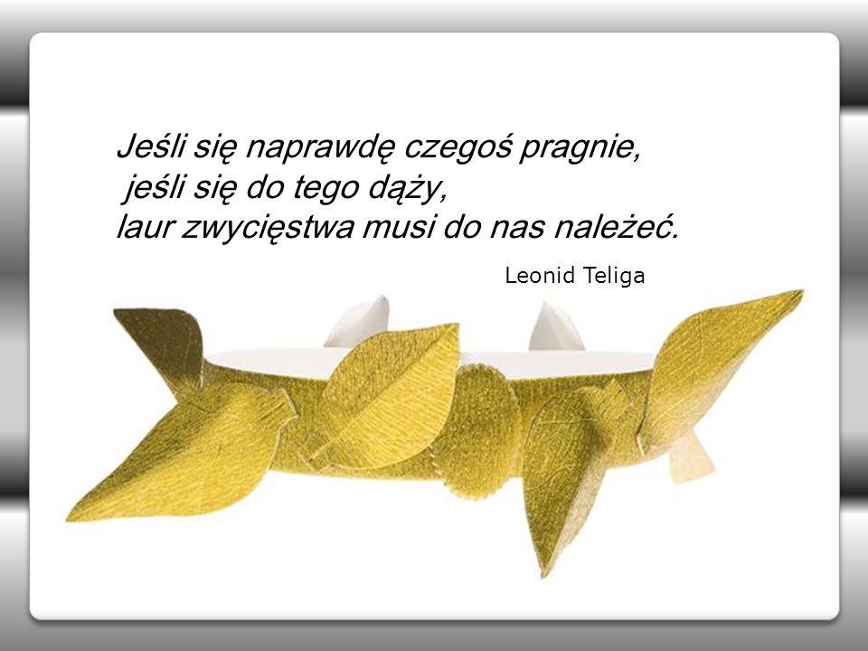 Jeśli się naprawdę czegoś pragnie, jeśli się do tego dąży, laur zwycięstwa musi do nas należeć. Leonid Teliga