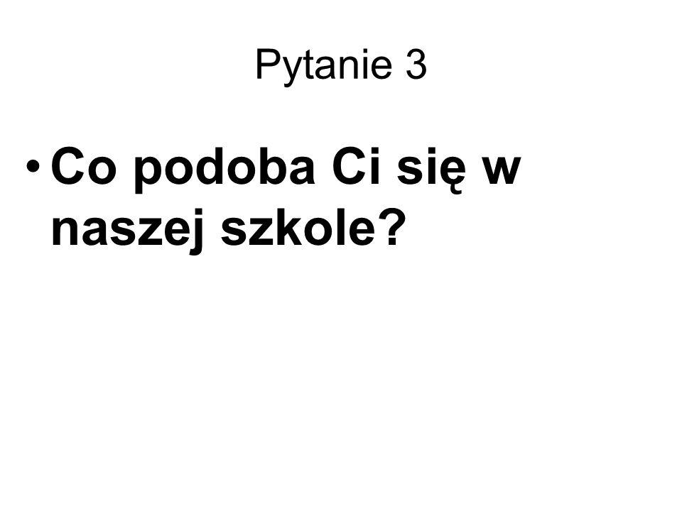 Pytanie 3 Co podoba Ci się w naszej szkole