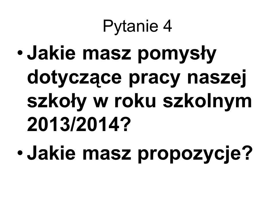 Pytanie 4 Jakie masz pomysły dotyczące pracy naszej szkoły w roku szkolnym 2013/2014.