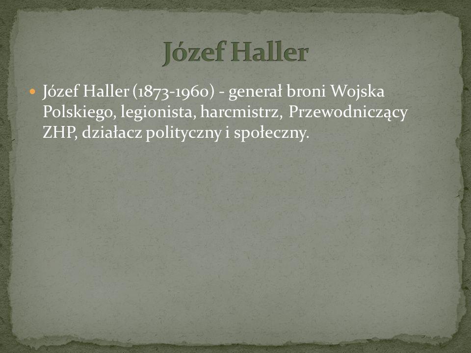 Józef Haller (1873-1960) - generał broni Wojska Polskiego, legionista, harcmistrz, Przewodniczący ZHP, działacz polityczny i społeczny.
