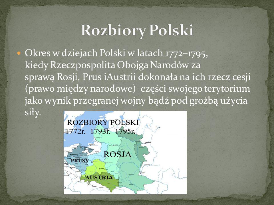 I rozbiór Polski – 1772 (Rosja, Prusy, Austria) II rozbiór Polski – 1793 (Rosja, Prusy) III rozbiór Polski – 1795 (Rosja, Prusy, Austria)