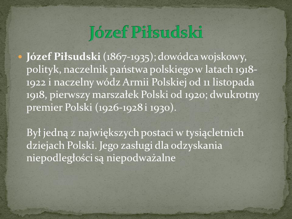 Józef Piłsudski (1867-1935); dowódca wojskowy, polityk, naczelnik państwa polskiego w latach 1918- 1922 i naczelny wódz Armii Polskiej od 11 listopada 1918, pierwszy marszałek Polski od 1920; dwukrotny premier Polski (1926-1928 i 1930).