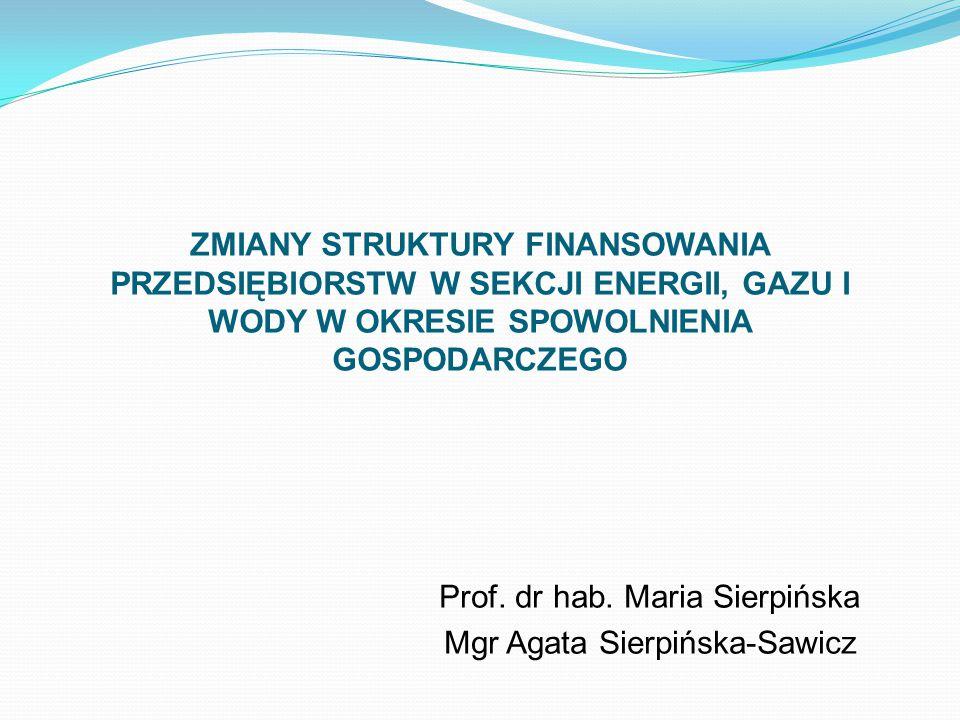 ZMIANY STRUKTURY FINANSOWANIA PRZEDSIĘBIORSTW W SEKCJI ENERGII, GAZU I WODY W OKRESIE SPOWOLNIENIA GOSPODARCZEGO Prof. dr hab. Maria Sierpińska Mgr Ag