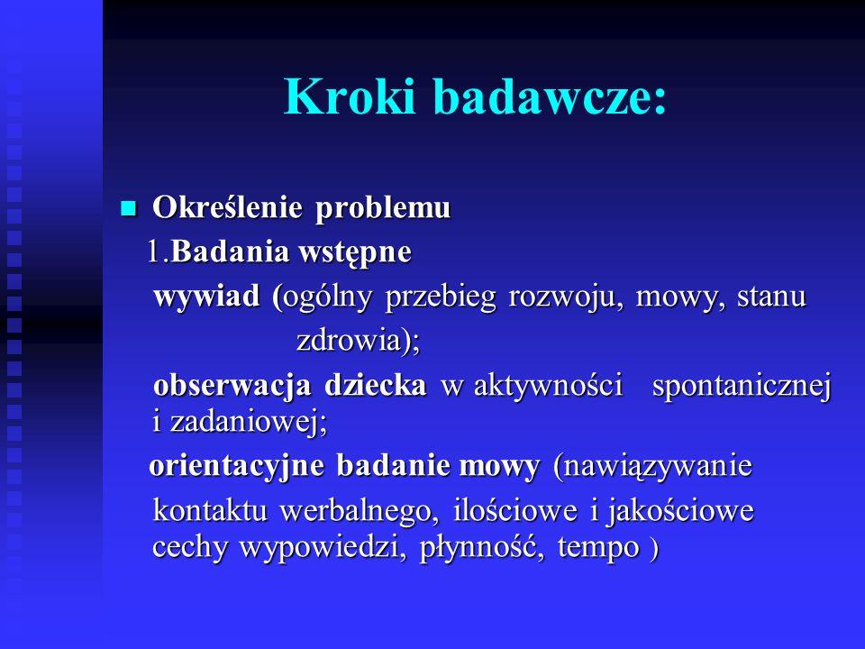 Kroki badawcze: Określenie problemu Określenie problemu 1.Badania wstępne 1.Badania wstępne wywiad (ogólny przebieg rozwoju, mowy, stanu wywiad (ogóln
