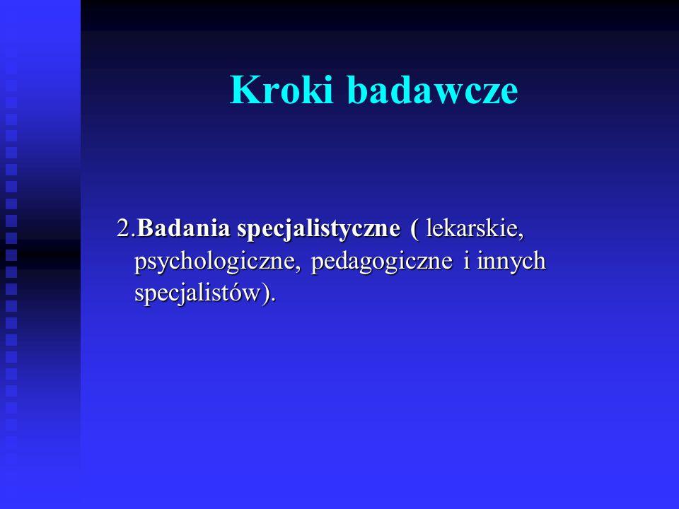 Kroki badawcze 2.Badania specjalistyczne ( lekarskie, psychologiczne, pedagogiczne i innych specjalistów). 2.Badania specjalistyczne ( lekarskie, psyc