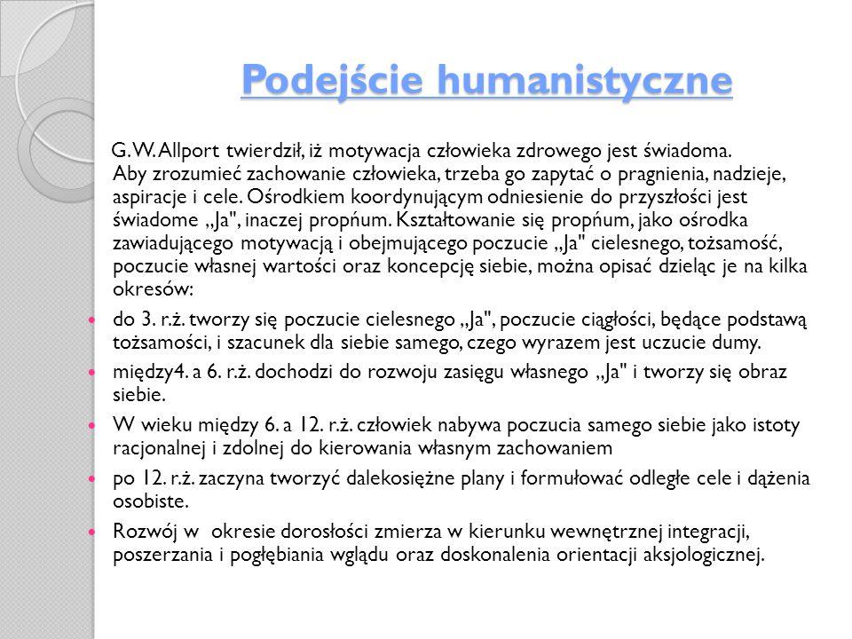 Podejście humanistyczne G. W. Allport twierdził, iż motywacja człowieka zdrowego jest świadoma. Aby zrozumieć zachowanie człowieka, trzeba go zapytać