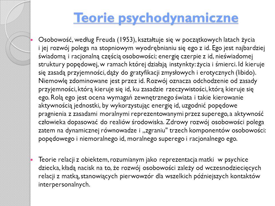 Teorie psychodynamiczne Osobowość, według Freuda (1953), kształtuje się w początkowych latach życia i jej rozwój polega na stopniowym wyodrębnianiu si
