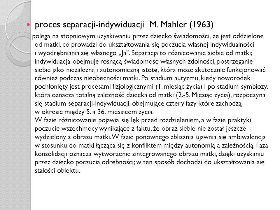 proces separacji-indywiduacji M. Mahler (1963) polega na stopniowym uzyskiwaniu przez dziecko świadomości, że jest oddzielone od matki, co prowadzi do