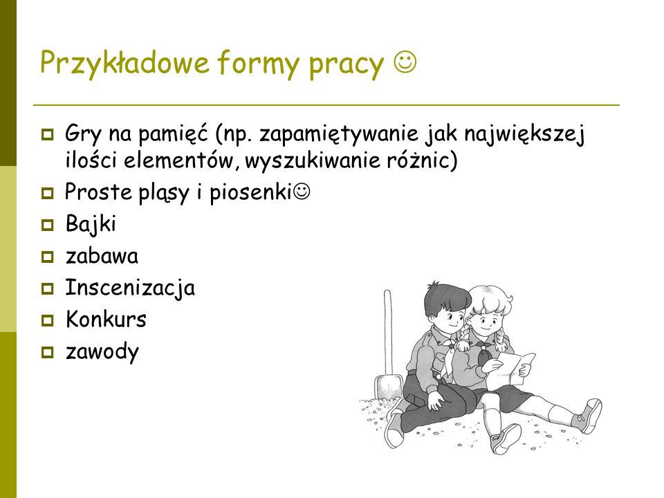 Przykładowe formy pracy  Gry na pamięć (np. zapamiętywanie jak największej ilości elementów, wyszukiwanie różnic)  Proste pląsy i piosenki  Bajki 