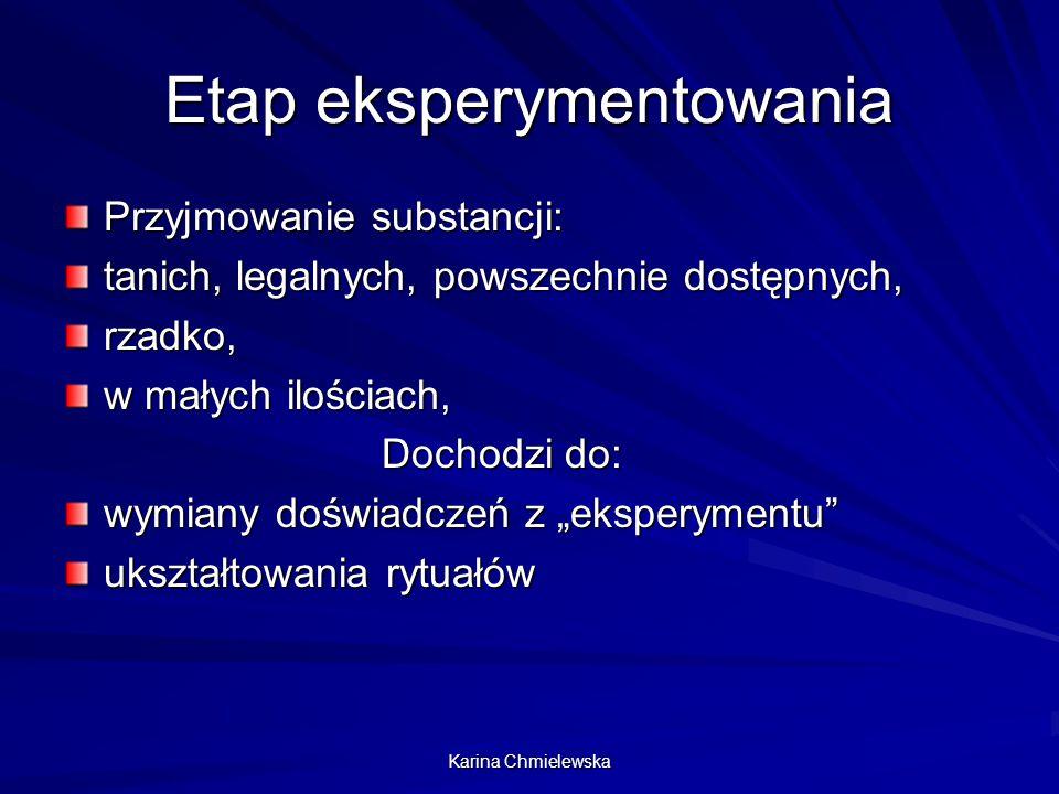 Karina Chmielewska Etap eksperymentowania Przyjmowanie substancji: tanich, legalnych, powszechnie dostępnych, rzadko, w małych ilościach, Dochodzi do: