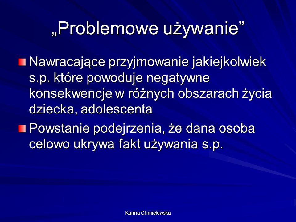 """Karina Chmielewska """"Problemowe używanie"""" Nawracające przyjmowanie jakiejkolwiek s.p. które powoduje negatywne konsekwencje w różnych obszarach życia d"""