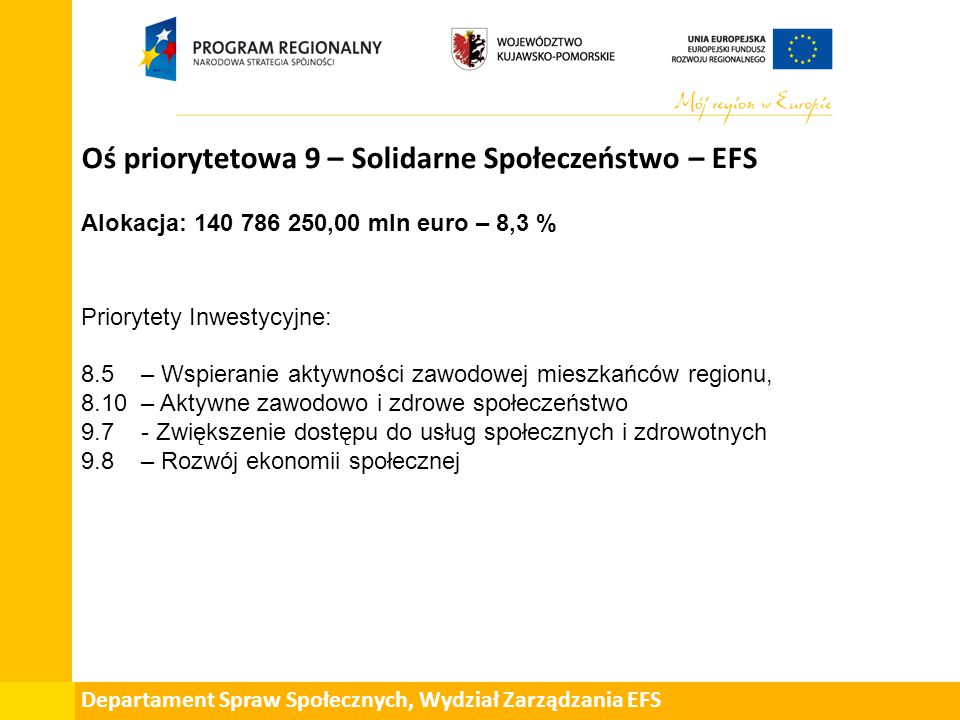 Departament Spraw Społecznych, Wydział Zarządzania EFS Oś priorytetowa 9 – Solidarne Społeczeństwo – EFS Alokacja: 140 786 250,00 mln euro – 8,3 % Priorytety Inwestycyjne: 8.5 – Wspieranie aktywności zawodowej mieszkańców regionu, 8.10 – Aktywne zawodowo i zdrowe społeczeństwo 9.7 - Zwiększenie dostępu do usług społecznych i zdrowotnych 9.8 – Rozwój ekonomii społecznej