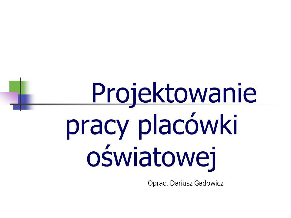Projektowanie pracy placówki oświatowej Oprac. Dariusz Gadowicz