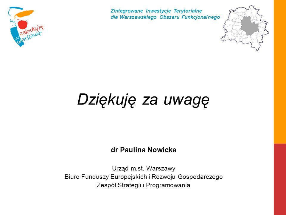 Dziękuję za uwagę dr Paulina Nowicka Urząd m.st. Warszawy Biuro Funduszy Europejskich i Rozwoju Gospodarczego Zespół Strategii i Programowania Zintegr