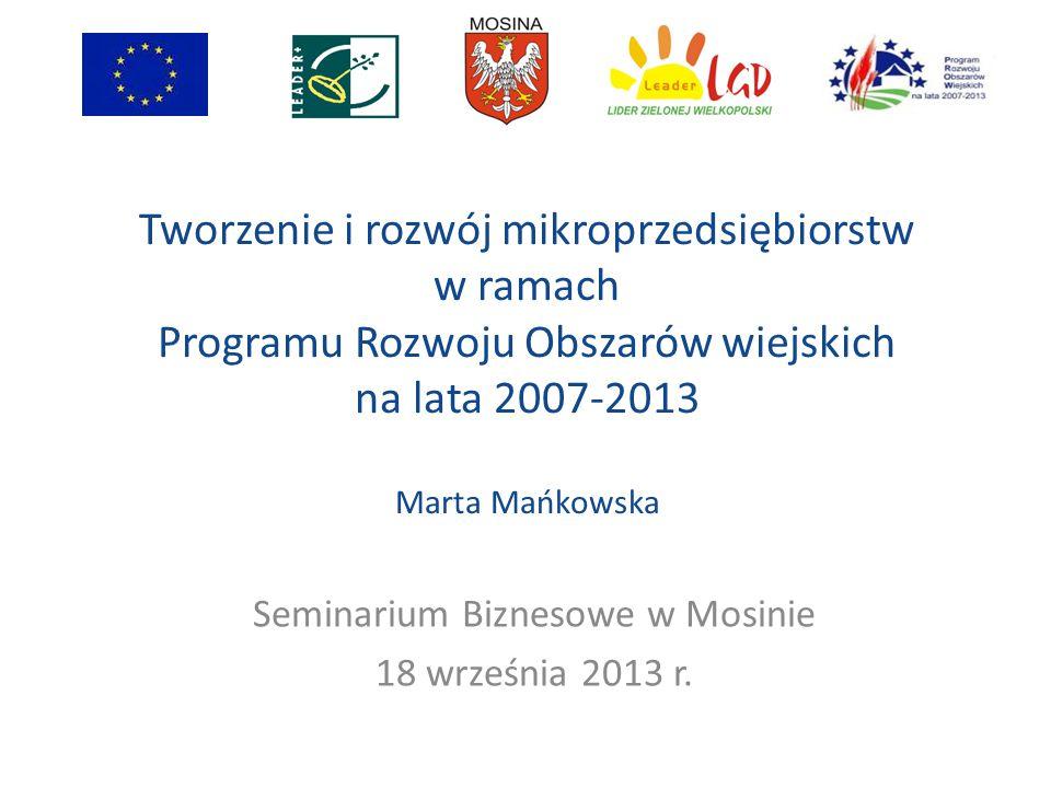 Cel działania Tworzenie i rozwój mikroprzedsiębiorstw to tworzenie miejsc pracy i rozwój działalności pozarolniczych Do połowy 2012 r.