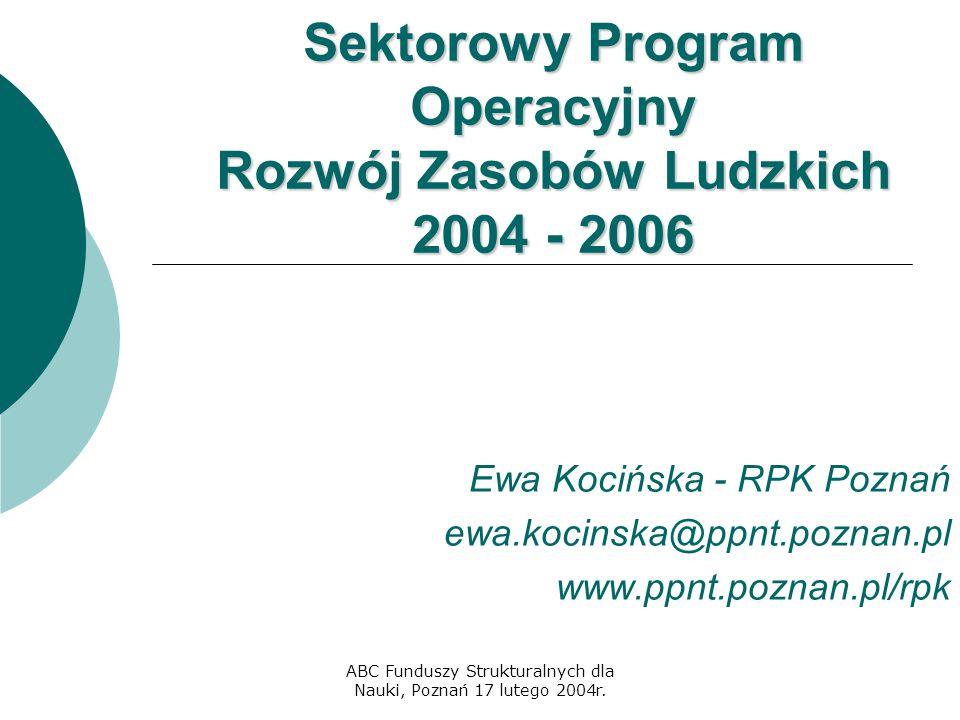 ABC Funduszy Strukturalnych dla Nauki, Poznań 17 lutego 2004r. Sektorowy Program Operacyjny Rozwój Zasobów Ludzkich 2004 - 2006 Ewa Kocińska - RPK Poz