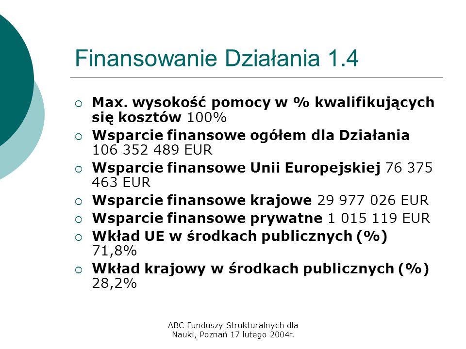 ABC Funduszy Strukturalnych dla Nauki, Poznań 17 lutego 2004r. Finansowanie Działania 1.4  Max. wysokość pomocy w % kwalifikujących się kosztów 100%