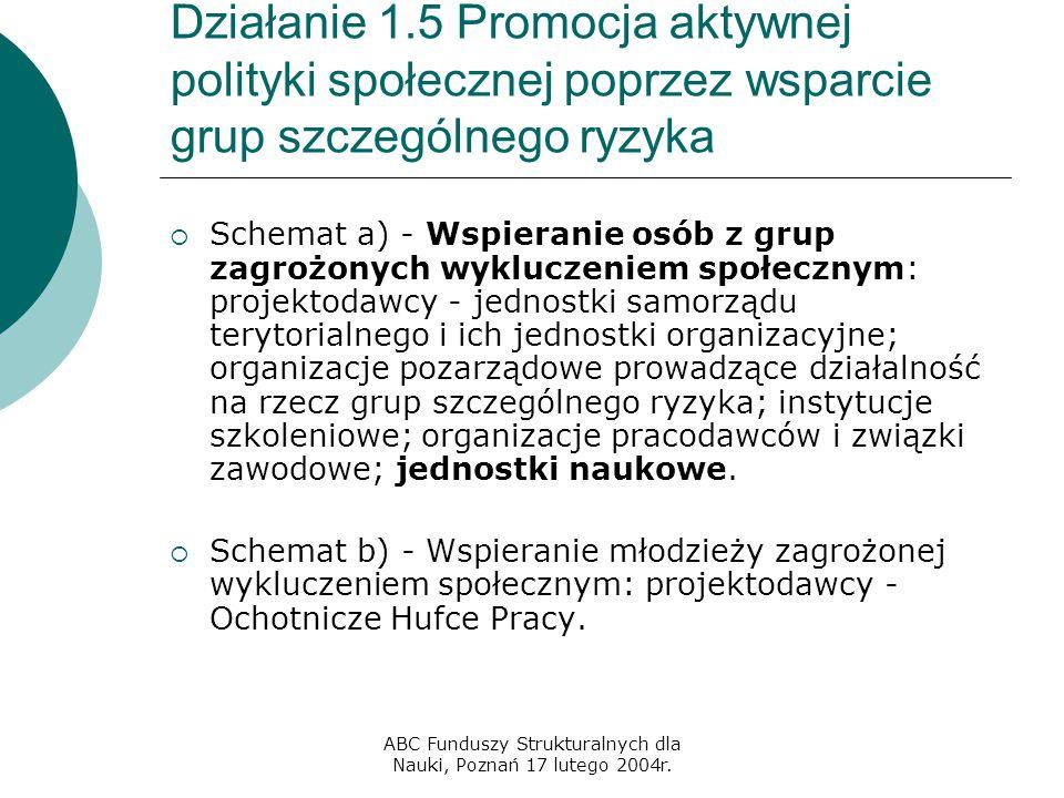 ABC Funduszy Strukturalnych dla Nauki, Poznań 17 lutego 2004r. Działanie 1.5 Promocja aktywnej polityki społecznej poprzez wsparcie grup szczególnego