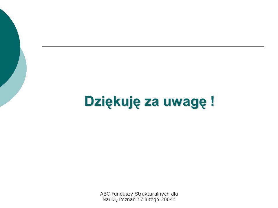 ABC Funduszy Strukturalnych dla Nauki, Poznań 17 lutego 2004r. Dziękuję za uwagę !