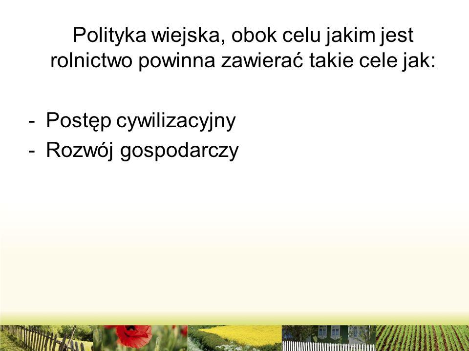 Polityka wiejska, obok celu jakim jest rolnictwo powinna zawierać takie cele jak: -Postęp cywilizacyjny -Rozwój gospodarczy