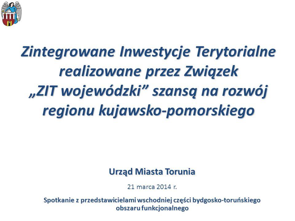 """Zintegrowane Inwestycje Terytorialne realizowane przez Związek """"ZIT wojewódzki szansą na rozwój regionu kujawsko-pomorskiego Urząd Miasta Torunia 21 marca 2014 r."""