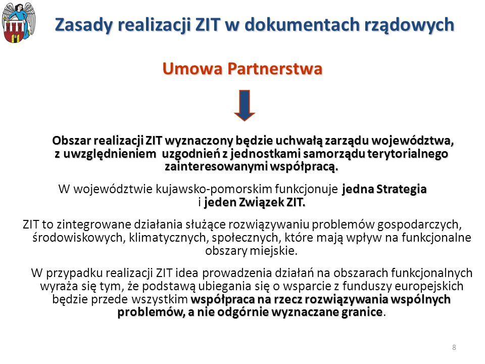 8 Zasady realizacji ZIT w dokumentach rządowych Umowa Partnerstwa Obszar realizacji ZIT wyznaczony będzie uchwałą zarządu województwa, z uwzględnieniem uzgodnień z jednostkami samorządu terytorialnego zainteresowanymi współpracą.