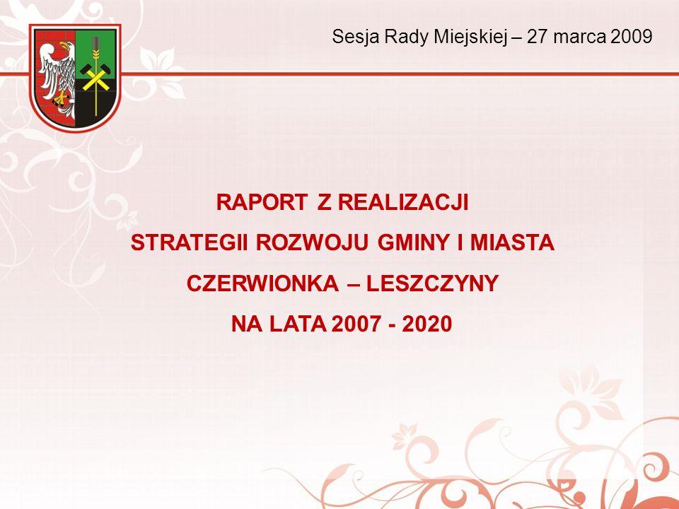 RAPORT Z REALIZACJI STRATEGII ROZWOJU GMINY I MIASTA CZERWIONKA – LESZCZYNY NA LATA 2007 - 2020 Sesja Rady Miejskiej – 27 marca 2009