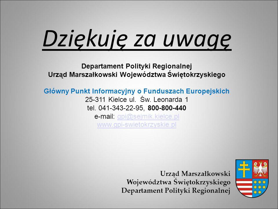 Dziękuję za uwagę Departament Polityki Regionalnej Urząd Marszałkowski Województwa Świętokrzyskiego Główny Punkt Informacyjny o Funduszach Europejskic