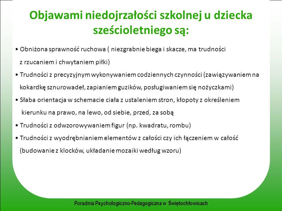 Poradnia Psychologiczno-Pedagogiczna w Świętochłowicach Objawami niedojrzałości szkolnej u dziecka sześcioletniego są: Obniżona sprawność ruchowa ( ni
