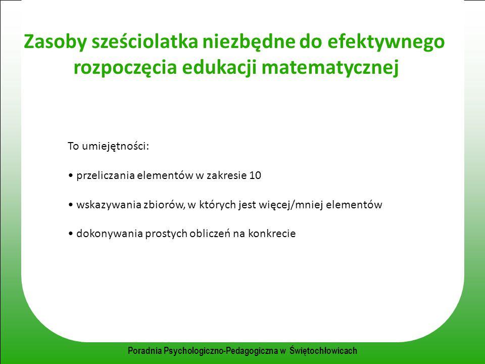 Poradnia Psychologiczno-Pedagogiczna w Świętochłowicach Zasoby sześciolatka niezbędne do efektywnego rozpoczęcia edukacji matematycznej To umiejętnośc